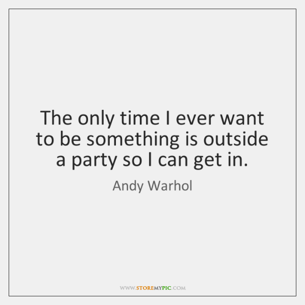 The only time I ever want to be something is outside a ...