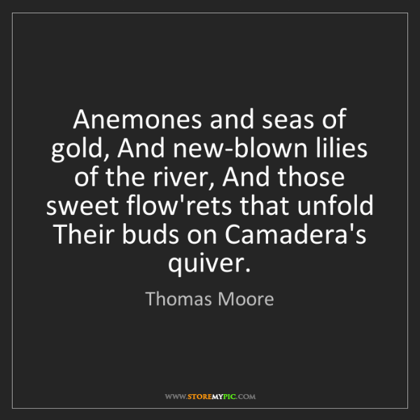 Thomas Moore: Anemones and seas of gold, And new-blown lilies of the...
