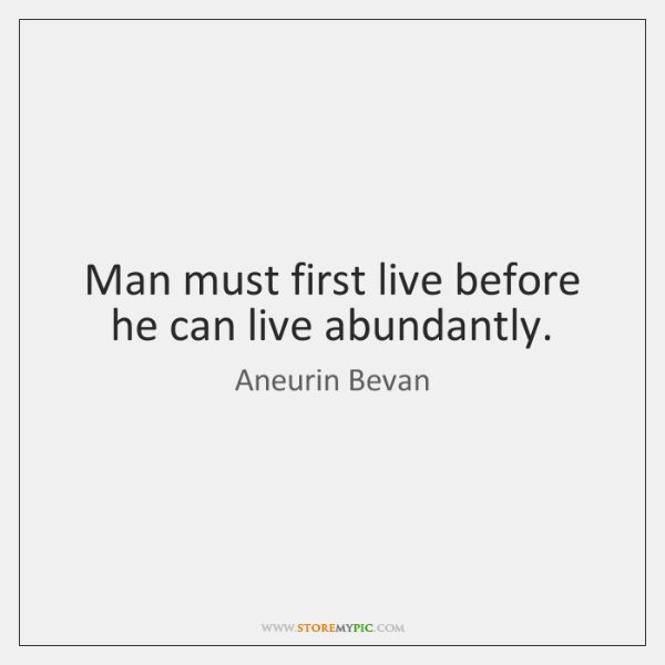 Man must first live before he can live abundantly.