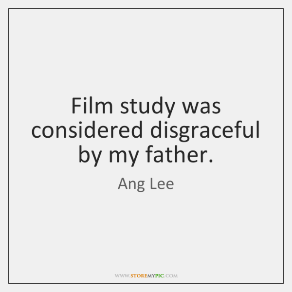 Film study was considered disgraceful by my father.