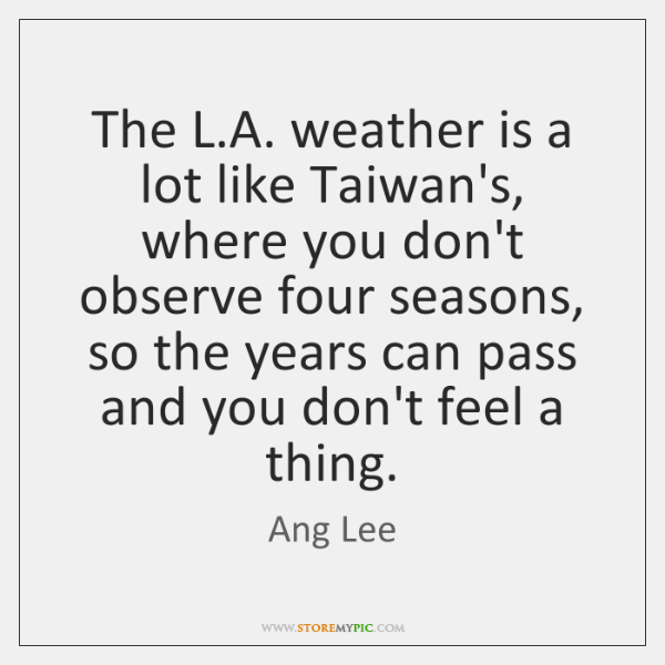 The L.A. weather is a lot like Taiwan's, where you don't ...