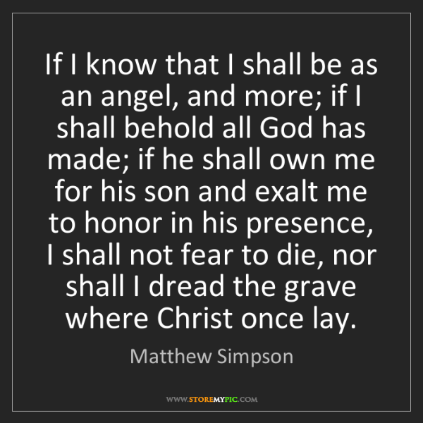 Matthew Simpson: If I know that I shall be as an angel, and more; if I...