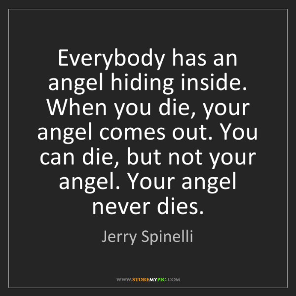 Jerry Spinelli: Everybody has an angel hiding inside. When you die, your...
