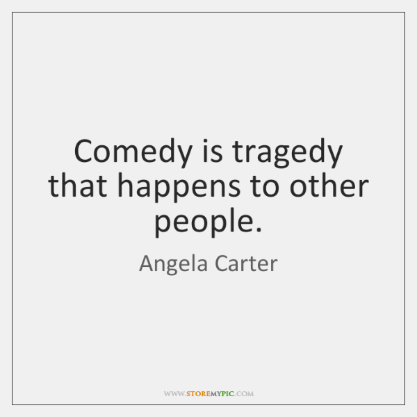 Comedy is tragedy that happens to other people.