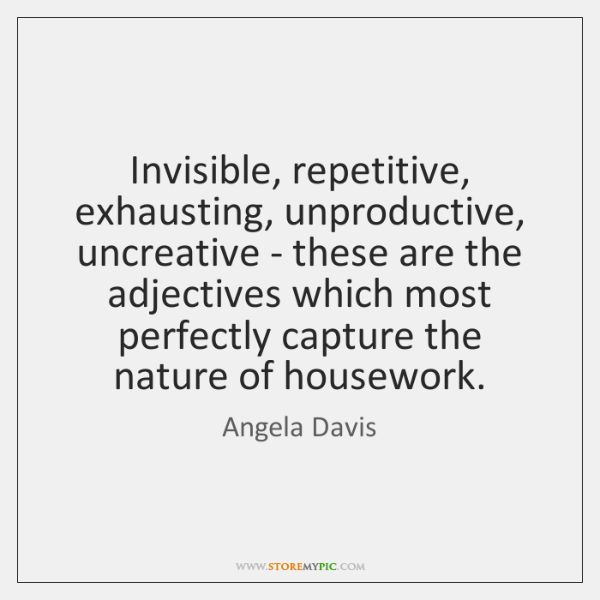 Invisible, repetitive, exhausting, unproductive, uncreative - these are the adjectives which most ..