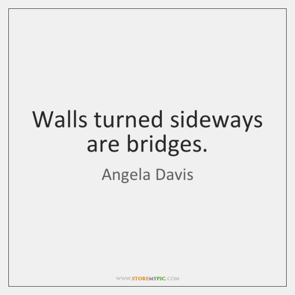 Walls turned sideways are bridges.