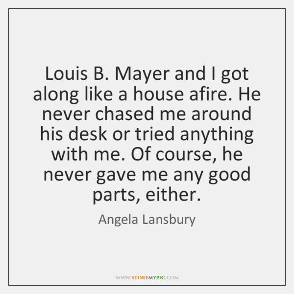 Louis B. Mayer and I got along like a house afire. He ...
