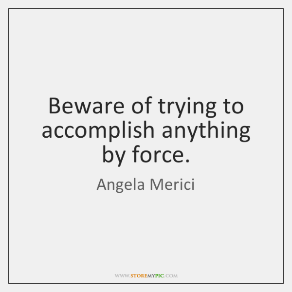 Beware of trying to accomplish anything by force.