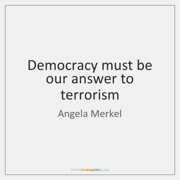 Democracy must be our answer to terrorism