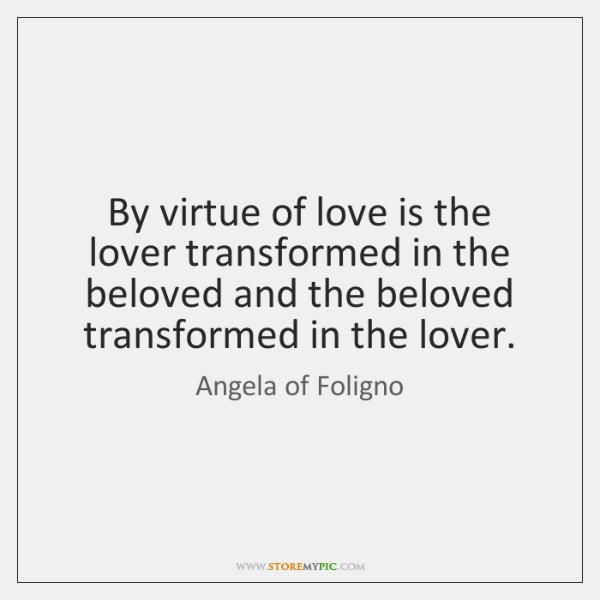 By virtue of love is the lover transformed in the beloved and ...