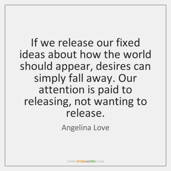 If we release our fixed ideas about how the world should appear, ...