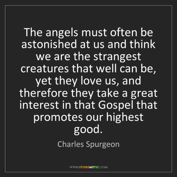 Charles Spurgeon: The angels must often be astonished at us and think we...