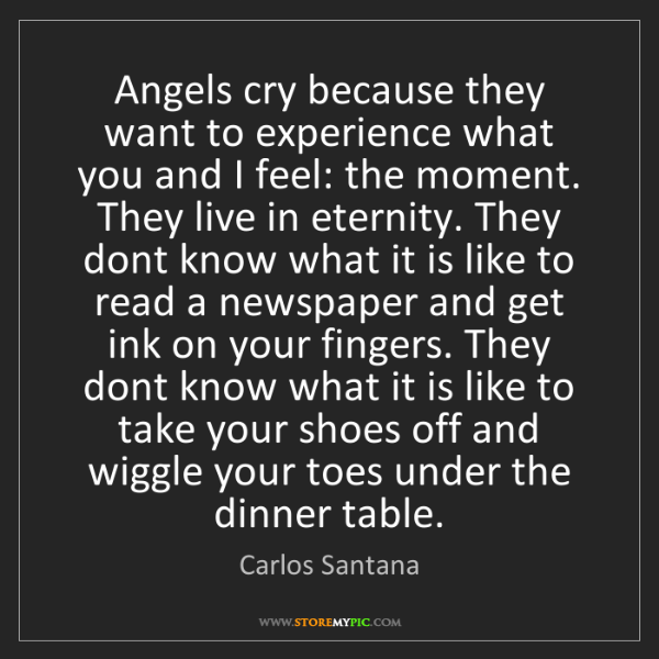 Carlos Santana: Angels cry because they want to experience what you and...