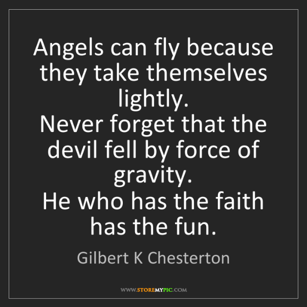 Gilbert K Chesterton: Angels can fly because they take themselves lightly....