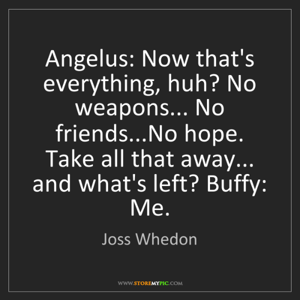 Joss Whedon: Angelus: Now that's everything, huh? No weapons... No...
