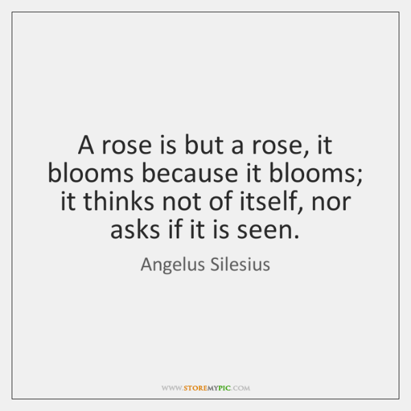 A rose is but a rose, it blooms because it blooms; it ...