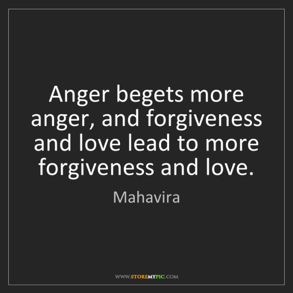 Mahavira: Anger begets more anger, and forgiveness and love lead...