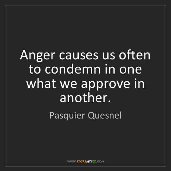 Pasquier Quesnel: Anger causes us often to condemn in one what we approve...