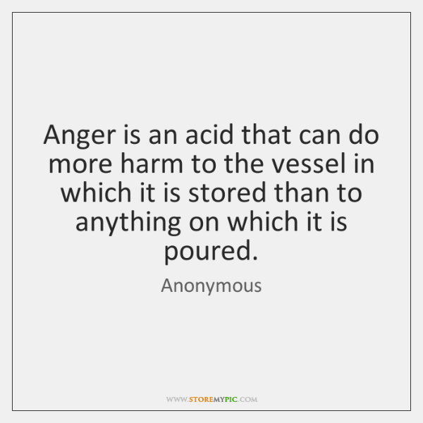 Anger is an acid that can do more harm to the vessel ...
