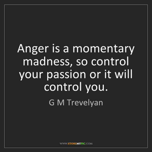 G M Trevelyan: Anger is a momentary madness, so control your passion...