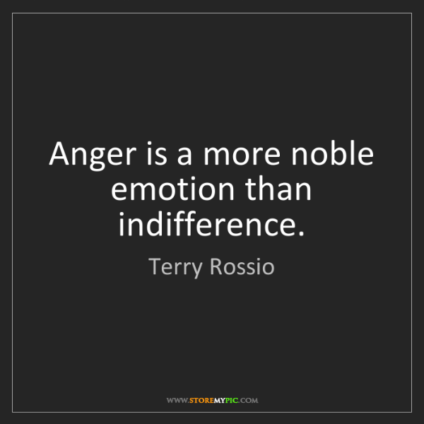 Terry Rossio: Anger is a more noble emotion than indifference.