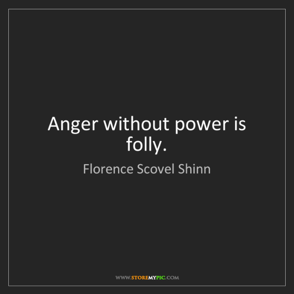 Florence Scovel Shinn: Anger without power is folly.