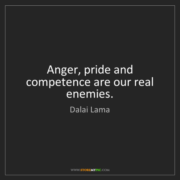 Dalai Lama: Anger, pride and competence are our real enemies.