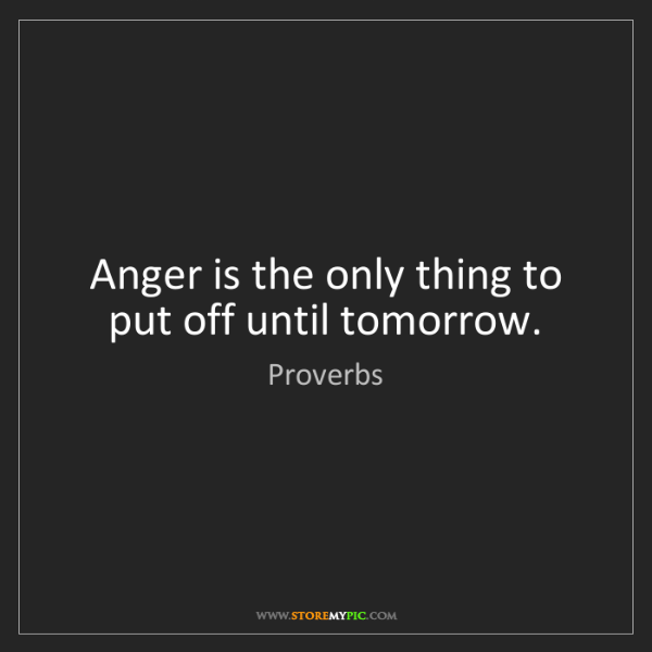 Proverbs: Anger is the only thing to put off until tomorrow.
