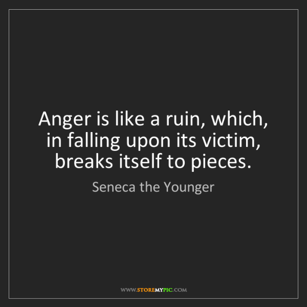 Seneca the Younger: Anger is like a ruin, which, in falling upon its victim,...