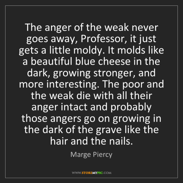 Marge Piercy: The anger of the weak never goes away, Professor, it...