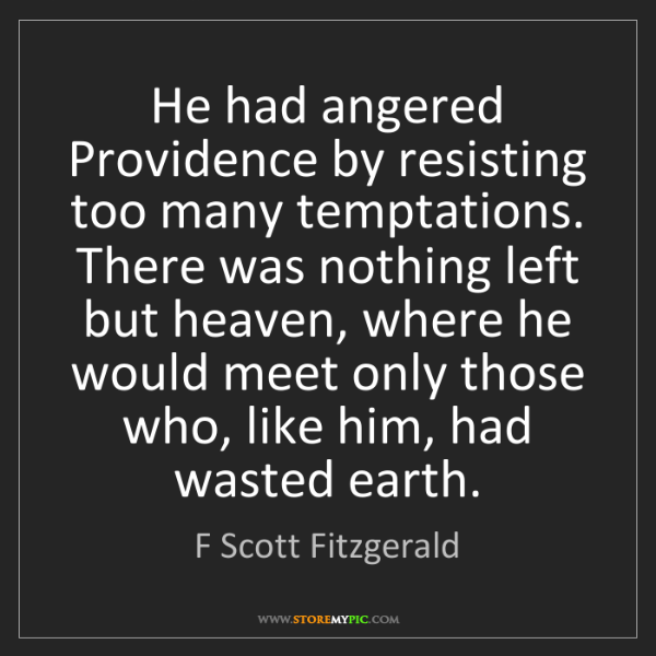 F Scott Fitzgerald: He had angered Providence by resisting too many temptations....