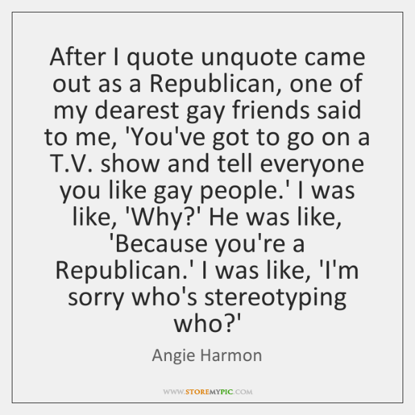 After I quote unquote came out as a Republican, one of my ...