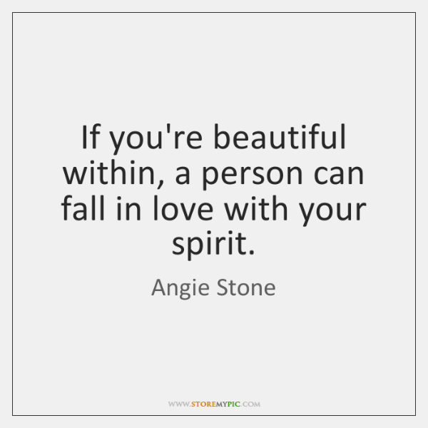 If you're beautiful within, a person can fall in love with your ...