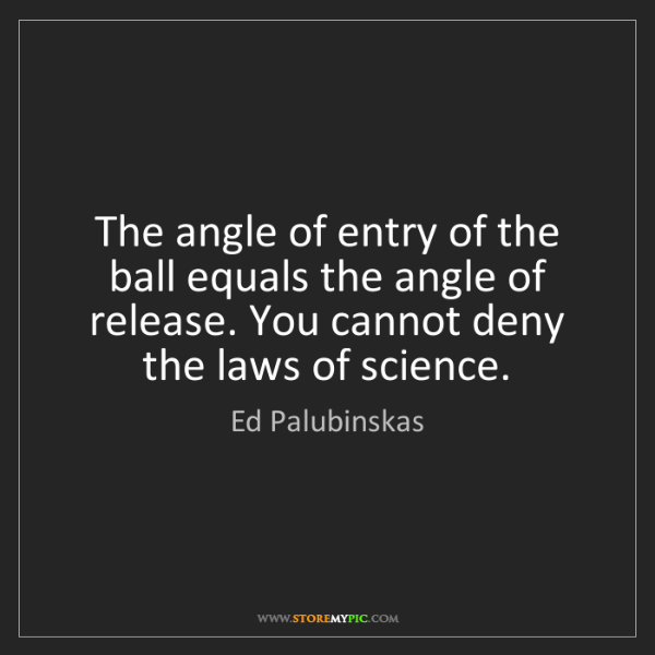 Ed Palubinskas: The angle of entry of the ball equals the angle of release....