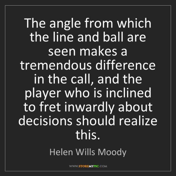 Helen Wills Moody: The angle from which the line and ball are seen makes...