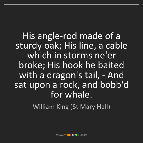 William King (St Mary Hall): His angle-rod made of a sturdy oak; His line, a cable...