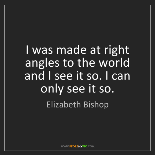 Elizabeth Bishop: I was made at right angles to the world and I see it...