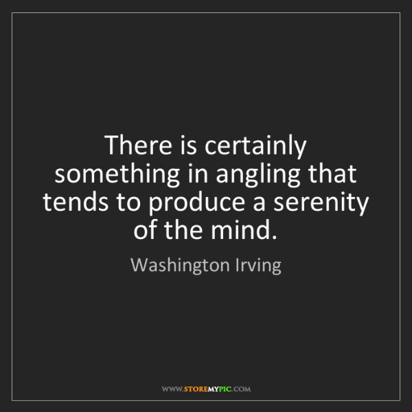 Washington Irving: There is certainly something in angling that tends to...