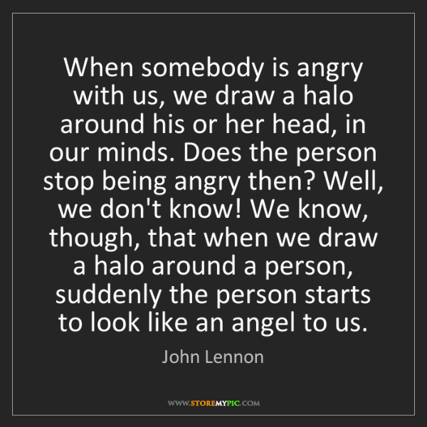 John Lennon: When somebody is angry with us, we draw a halo around...