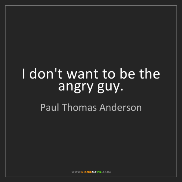 Paul Thomas Anderson: I don't want to be the angry guy.