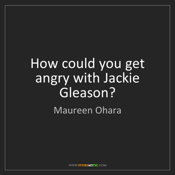 Maureen Ohara: How could you get angry with Jackie Gleason?