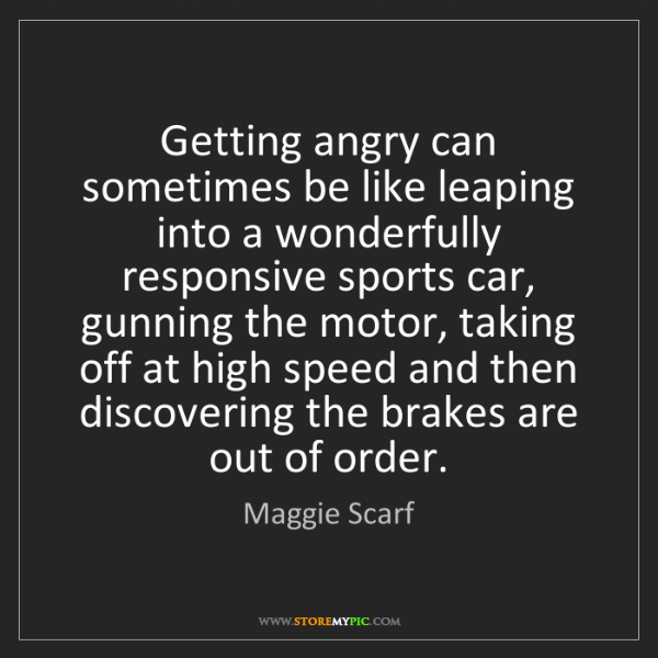 Maggie Scarf: Getting angry can sometimes be like leaping into a wonderfully...