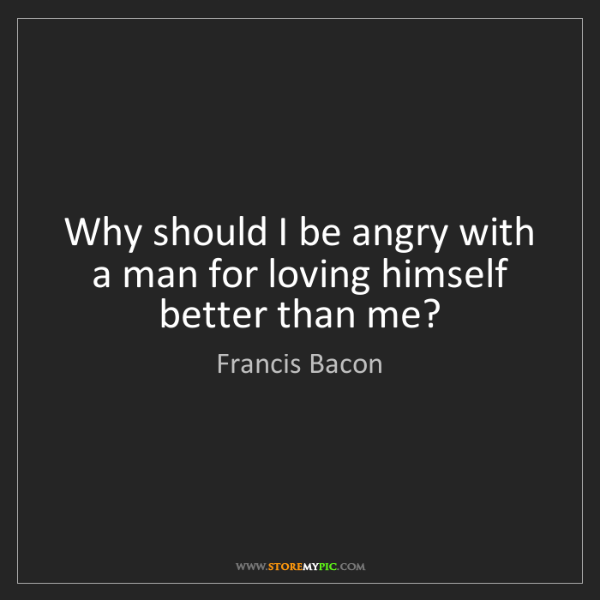 Francis Bacon: Why should I be angry with a man for loving himself better...