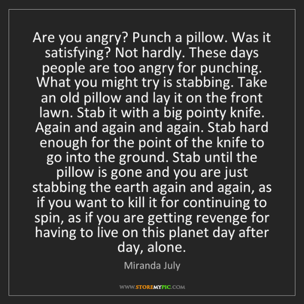 Miranda July: Are you angry? Punch a pillow. Was it satisfying? Not...