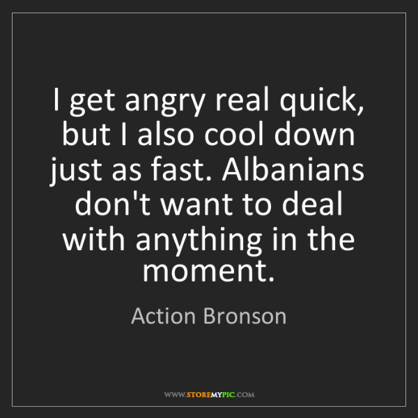 Action Bronson: I get angry real quick, but I also cool down just as...