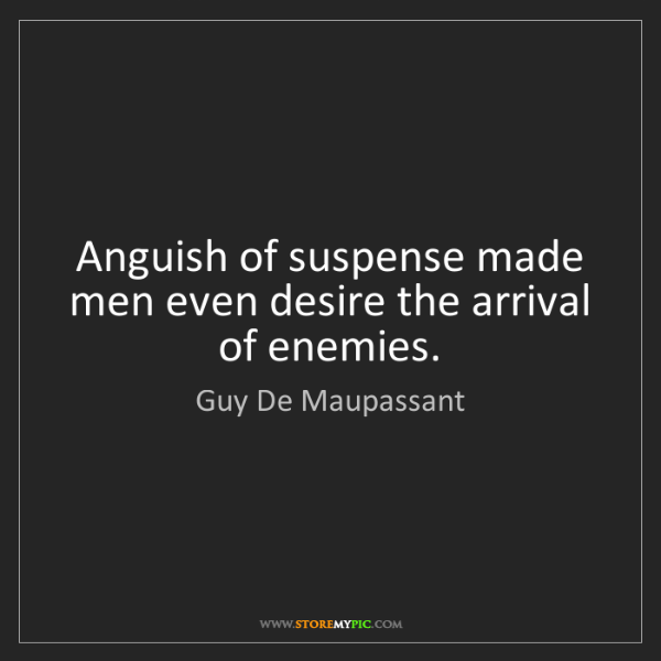 Guy De Maupassant: Anguish of suspense made men even desire the arrival...