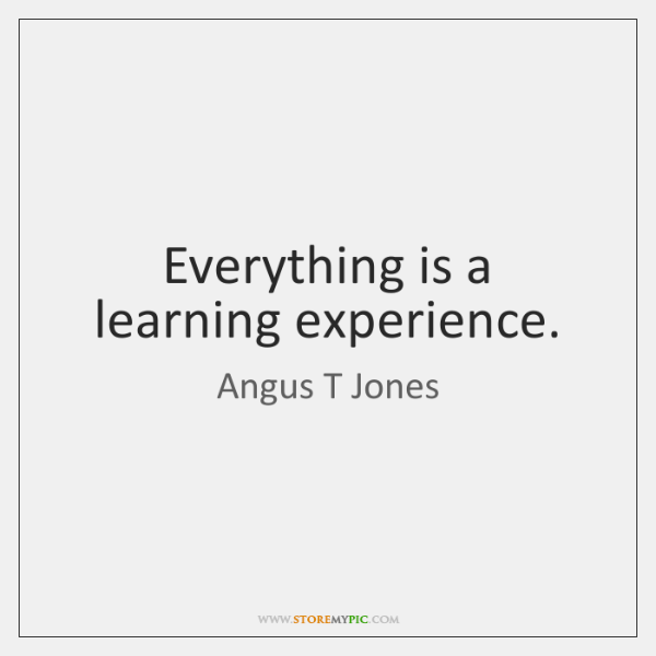 Everything is a learning experience.