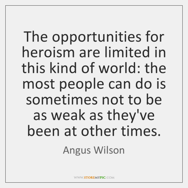 The opportunities for heroism are limited in this kind of world: the ...