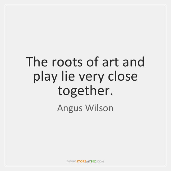 The roots of art and play lie very close together.