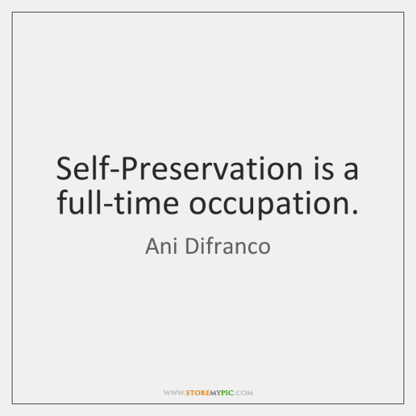 Self-Preservation is a full-time occupation.